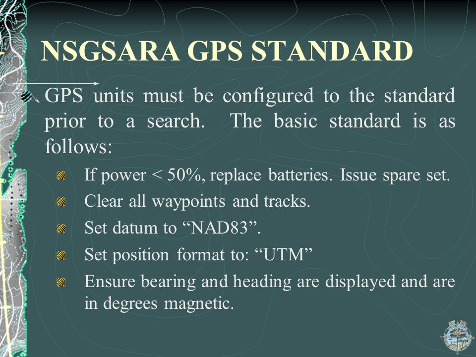NSGSARA GPS STANDARD GPS units must be configured to the standard prior to a search. The basic standard is as follows: