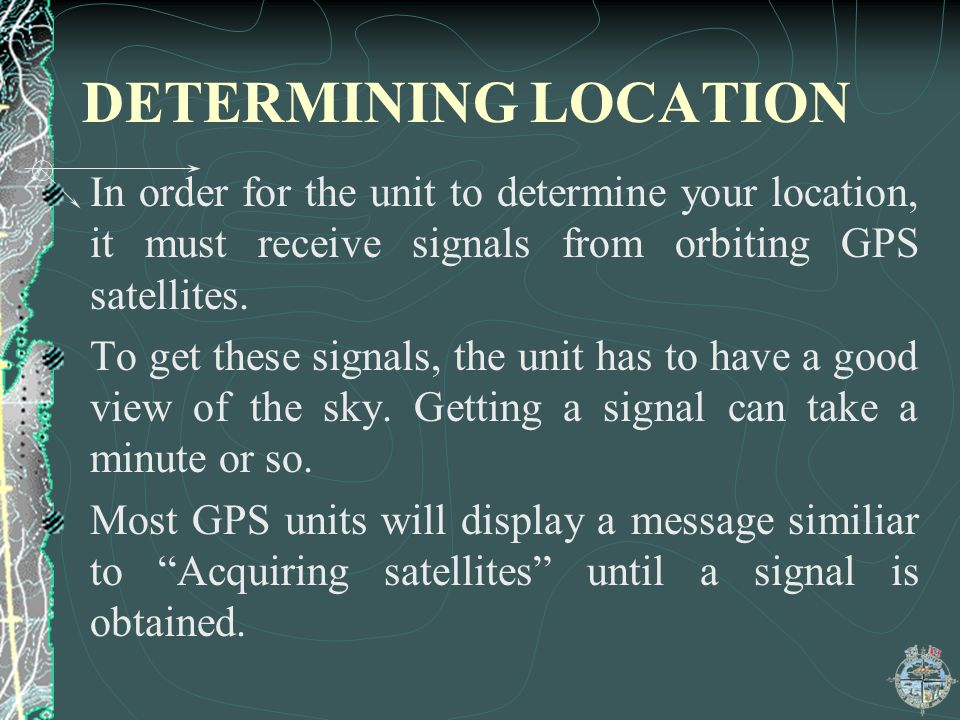 DETERMINING LOCATION In order for the unit to determine your location, it must receive signals from orbiting GPS satellites.