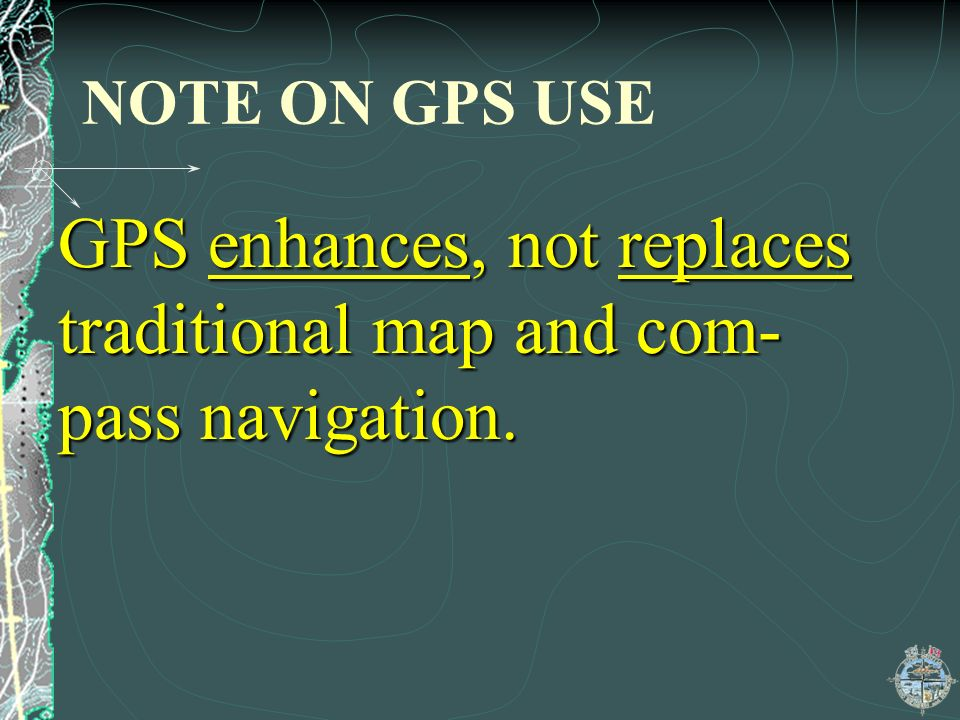 GPS enhances, not replaces traditional map and com-pass navigation.