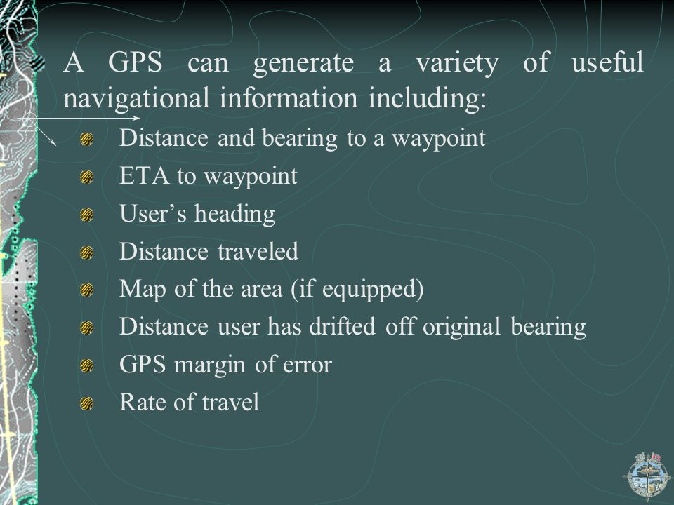 A GPS can generate a variety of useful navigational information including: