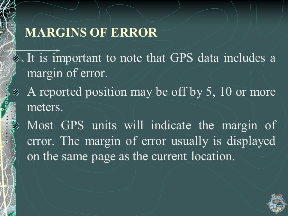 MARGINS OF ERROR It is important to note that GPS data includes a margin of error. A reported position may be off by 5, 10 or more meters.