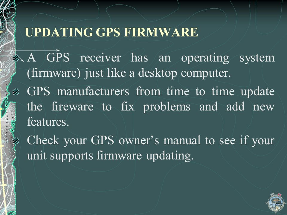 UPDATING GPS FIRMWARE A GPS receiver has an operating system (firmware) just like a desktop computer.
