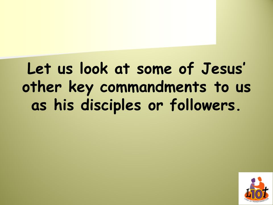 Let us look at some of Jesus' other key commandments to us as his disciples or followers.
