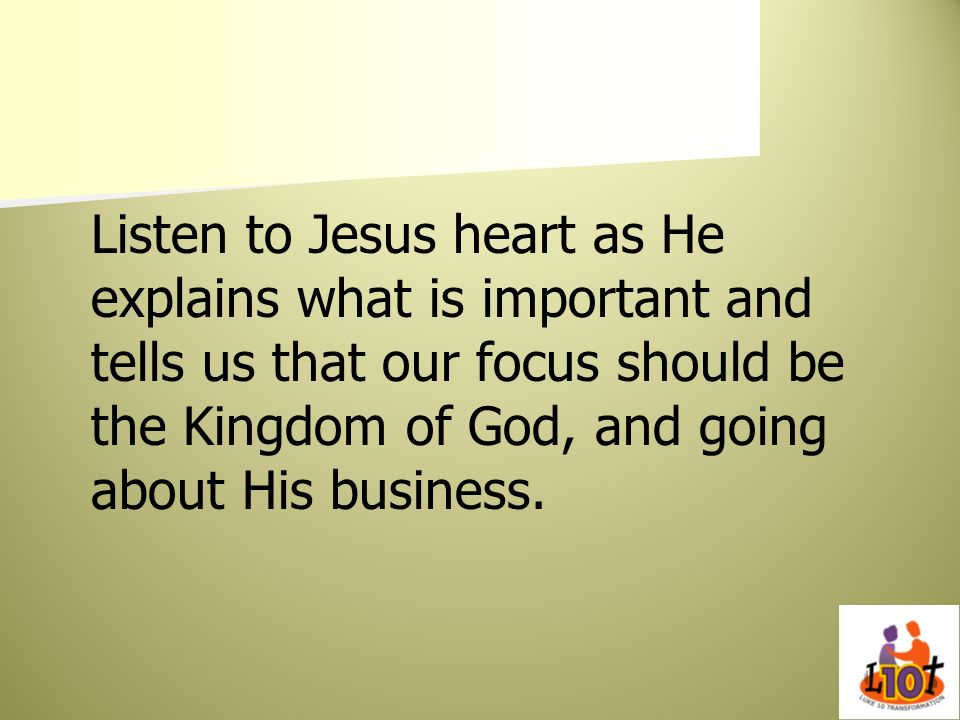 Listen to Jesus heart as He explains what is important and tells us that our focus should be the Kingdom of God, and going about His business.