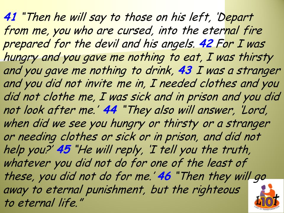 41 Then he will say to those on his left, 'Depart from me, you who are cursed, into the eternal fire prepared for the devil and his angels.