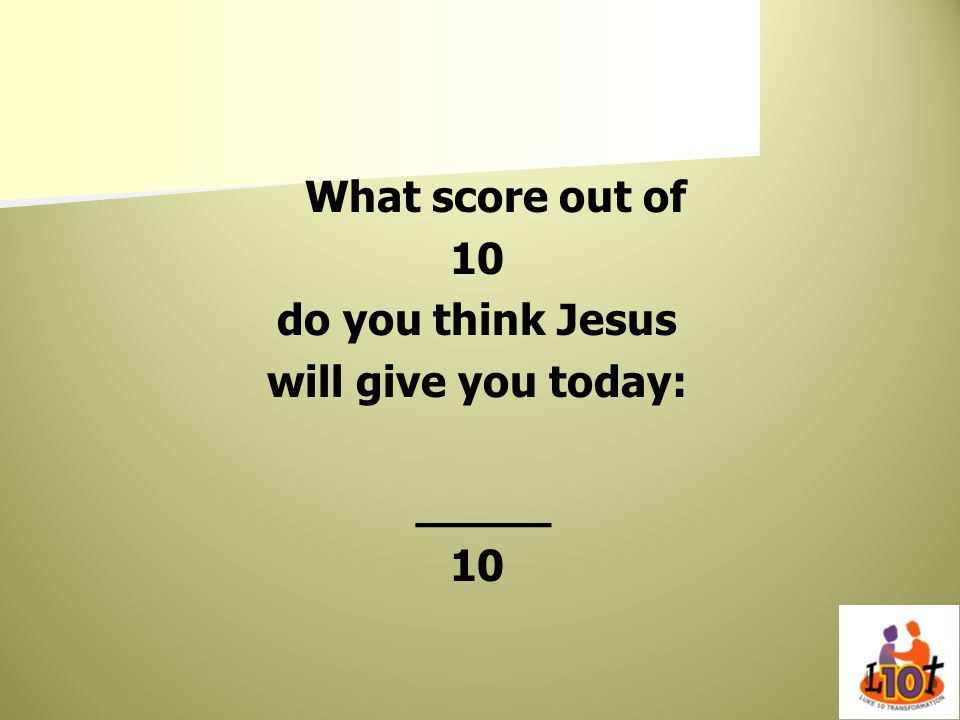 What score out of 10 do you think Jesus will give you today: _____