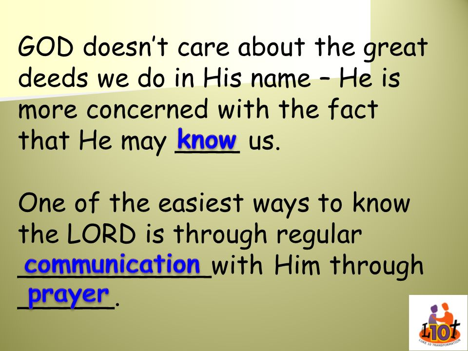 GOD doesn't care about the great deeds we do in His name – He is more concerned with the fact that He may ____ us.