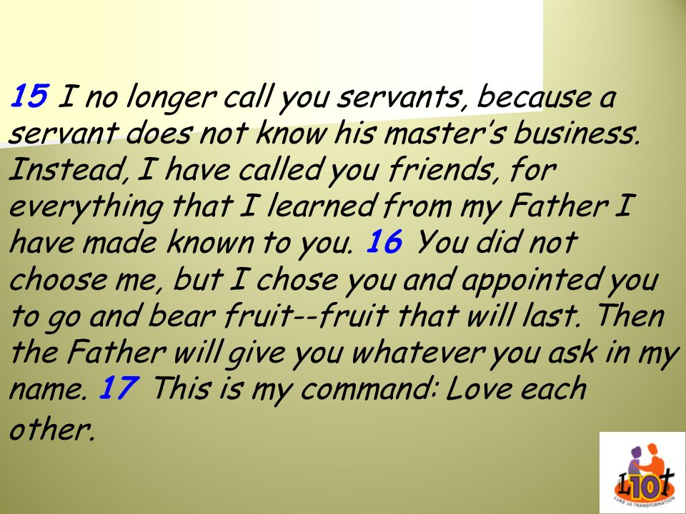 15 I no longer call you servants, because a servant does not know his master's business.