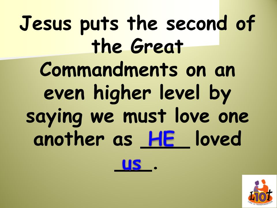 Jesus puts the second of the Great Commandments on an even higher level by saying we must love one another as ____ loved ___.