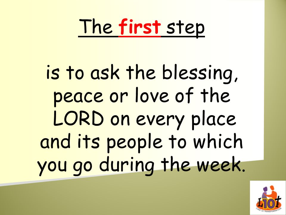 The first step is to ask the blessing, peace or love of the LORD on every place and its people to which you go during the week.