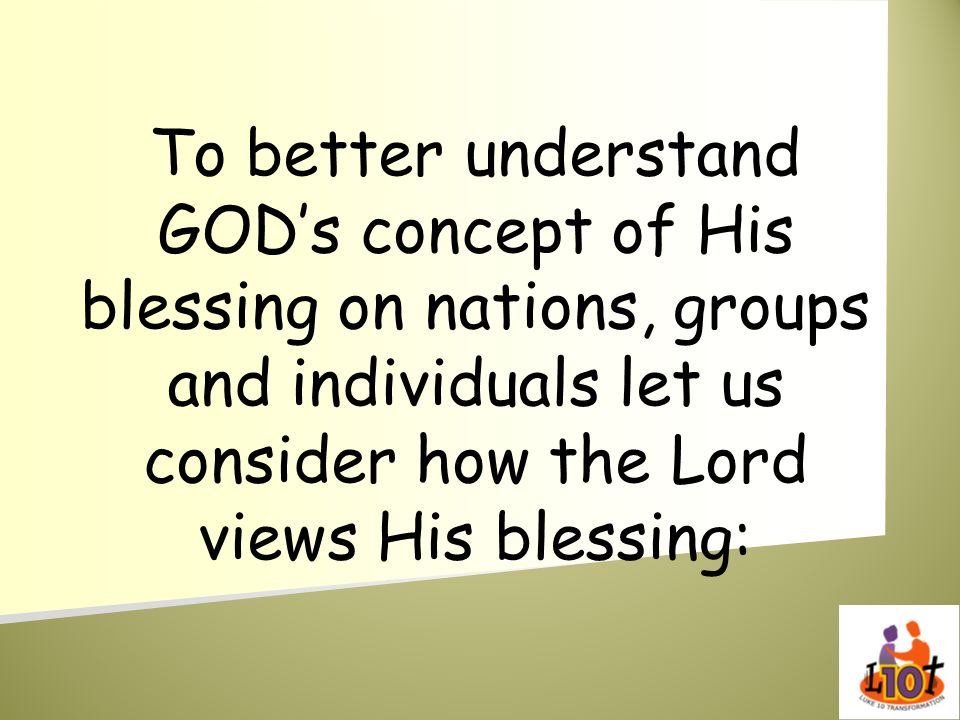 To better understand GOD's concept of His blessing on nations, groups and individuals let us consider how the Lord views His blessing: