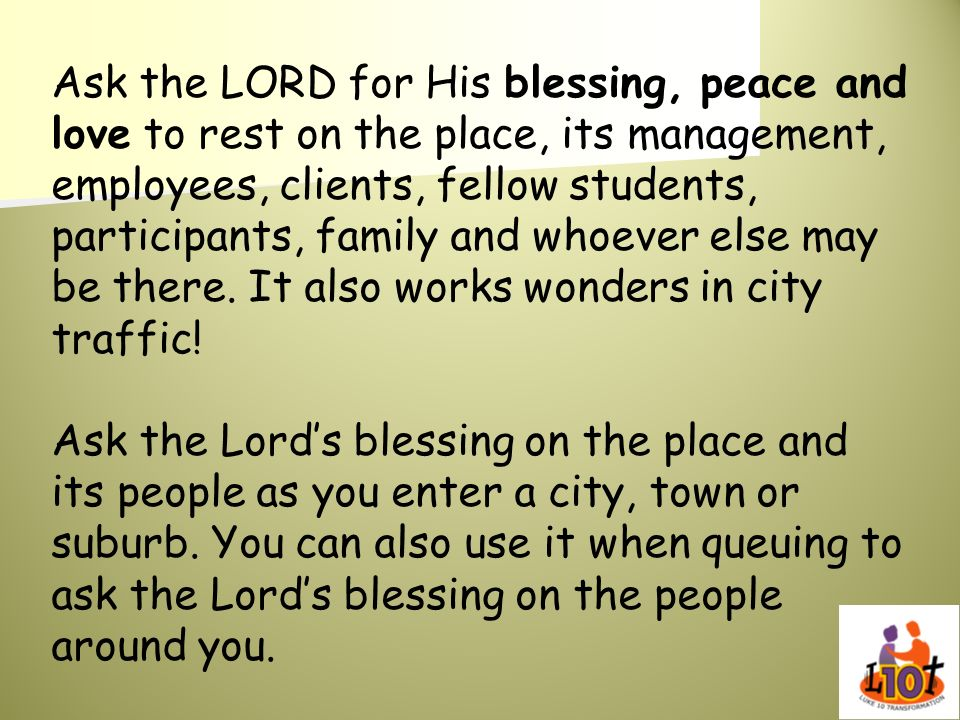 Ask the LORD for His blessing, peace and love to rest on the place, its management, employees, clients, fellow students, participants, family and whoever else may be there. It also works wonders in city traffic!