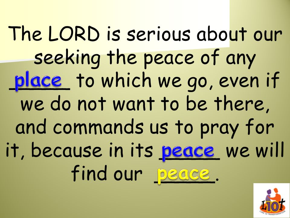 The LORD is serious about our seeking the peace of any _____ to which we go, even if we do not want to be there, and commands us to pray for it, because in its _____ we will find our _____.
