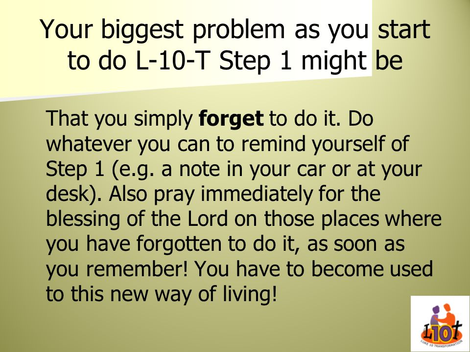 Your biggest problem as you start to do L-10-T Step 1 might be