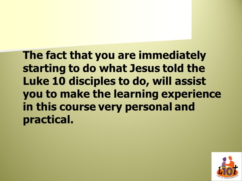 The fact that you are immediately starting to do what Jesus told the Luke 10 disciples to do, will assist you to make the learning experience in this course very personal and practical.