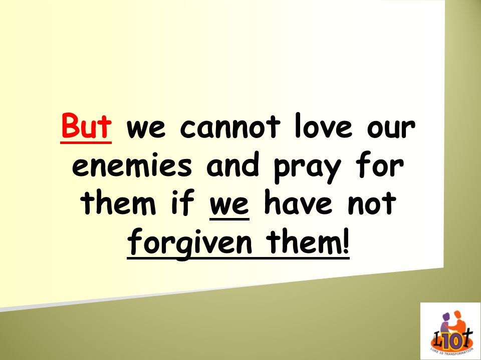 But we cannot love our enemies and pray for them if we have not forgiven them!