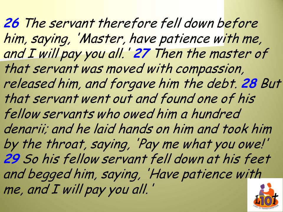 26 The servant therefore fell down before him, saying, Master, have patience with me, and I will pay you all. 27 Then the master of that servant was moved with compassion, released him, and forgave him the debt.
