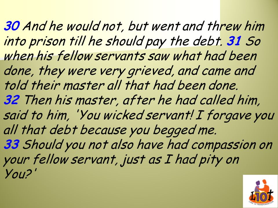 30 And he would not, but went and threw him into prison till he should pay the debt.