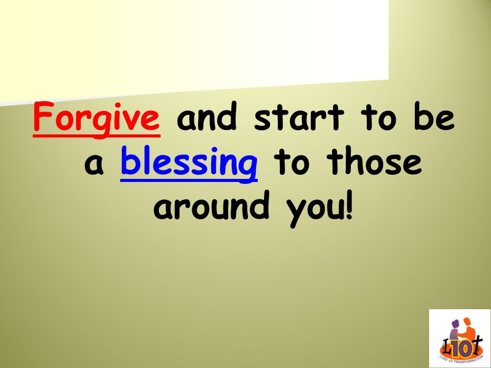 Forgive and start to be a blessing to those around you!