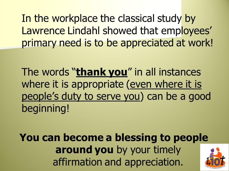 In the workplace the classical study by Lawrence Lindahl showed that employees' primary need is to be appreciated at work!
