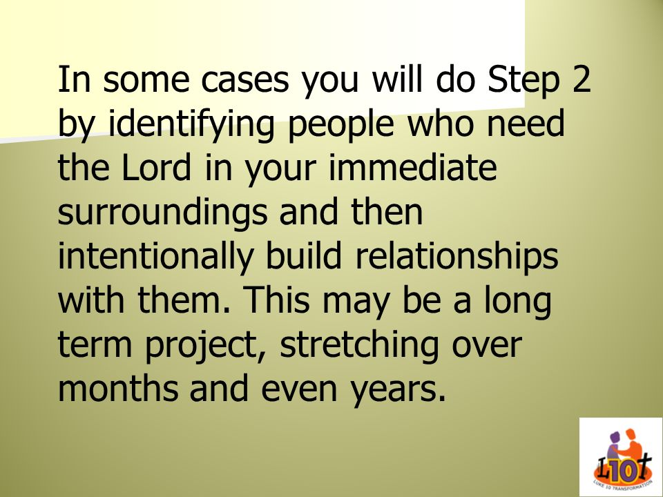 In some cases you will do Step 2 by identifying people who need the Lord in your immediate surroundings and then intentionally build relationships with them.