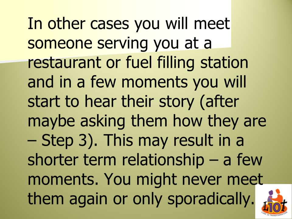 In other cases you will meet someone serving you at a restaurant or fuel filling station and in a few moments you will start to hear their story (after maybe asking them how they are – Step 3).