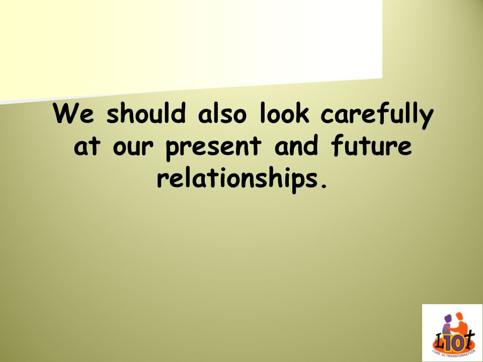 We should also look carefully at our present and future relationships.