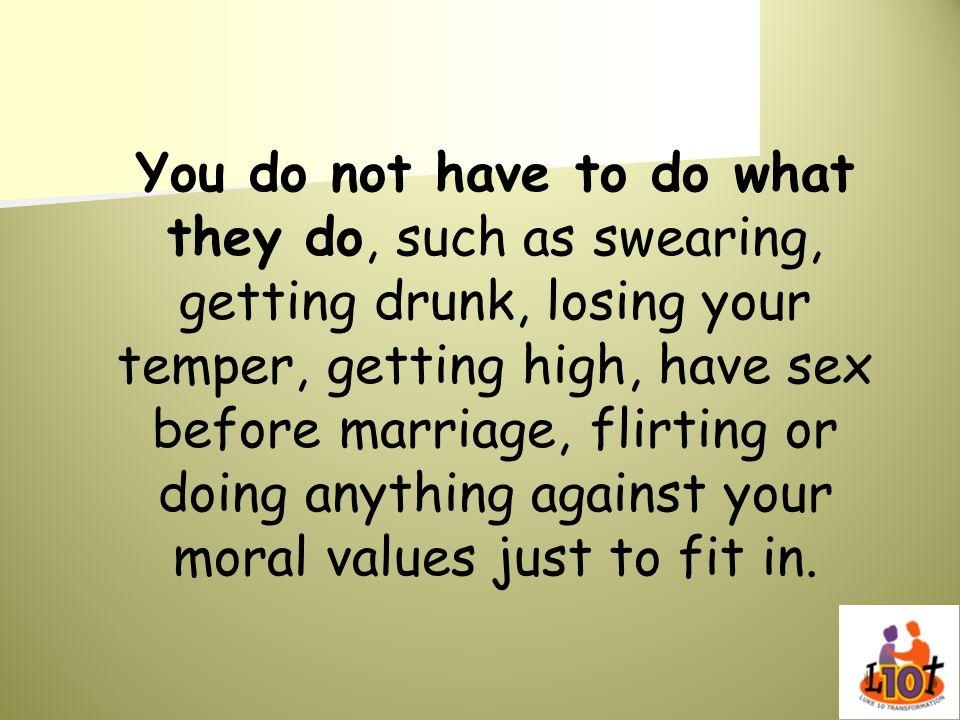 You do not have to do what they do, such as swearing, getting drunk, losing your temper, getting high, have sex before marriage, flirting or doing anything against your moral values just to fit in.