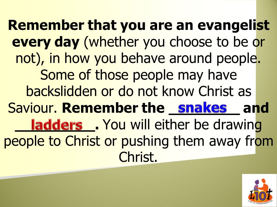 Remember that you are an evangelist every day (whether you choose to be or not), in how you behave around people. Some of those people may have backslidden or do not know Christ as Saviour. Remember the ________ and _________. You will either be drawing people to Christ or pushing them away from Christ.