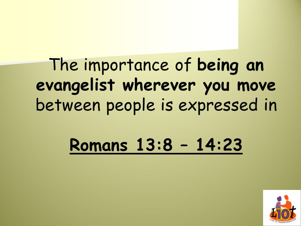 The importance of being an evangelist wherever you move between people is expressed in Romans 13:8 – 14:23