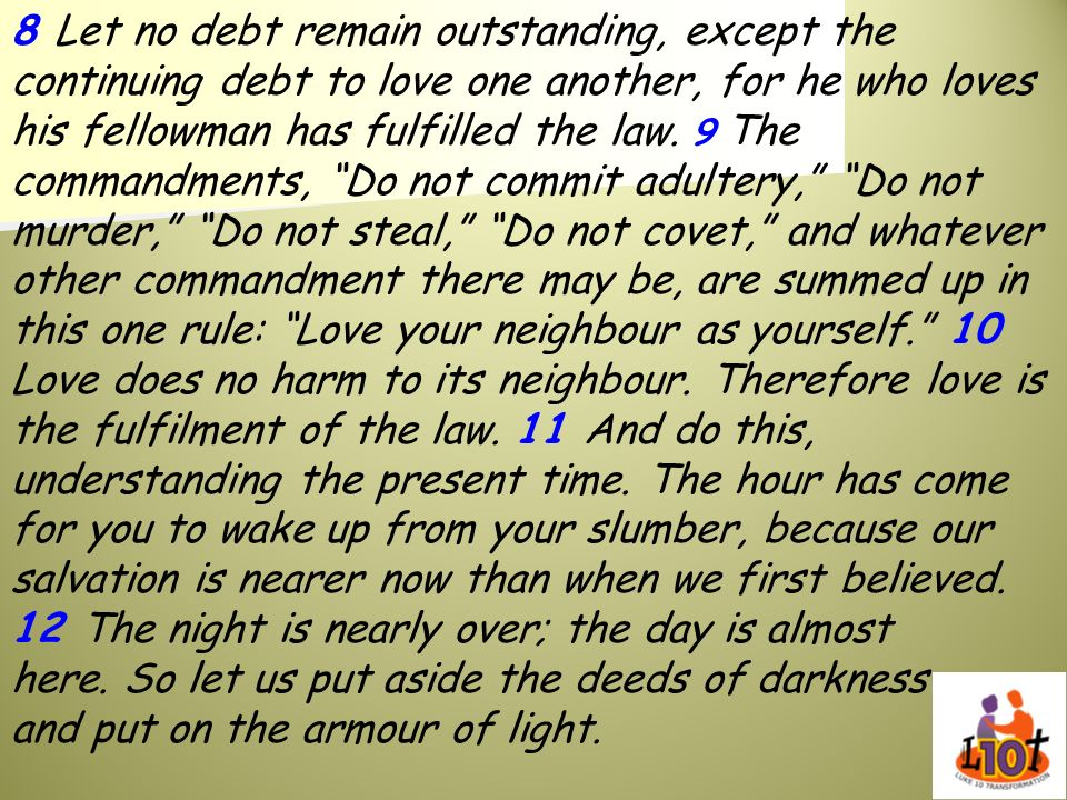 8 Let no debt remain outstanding, except the continuing debt to love one another, for he who loves his fellowman has fulfilled the law.