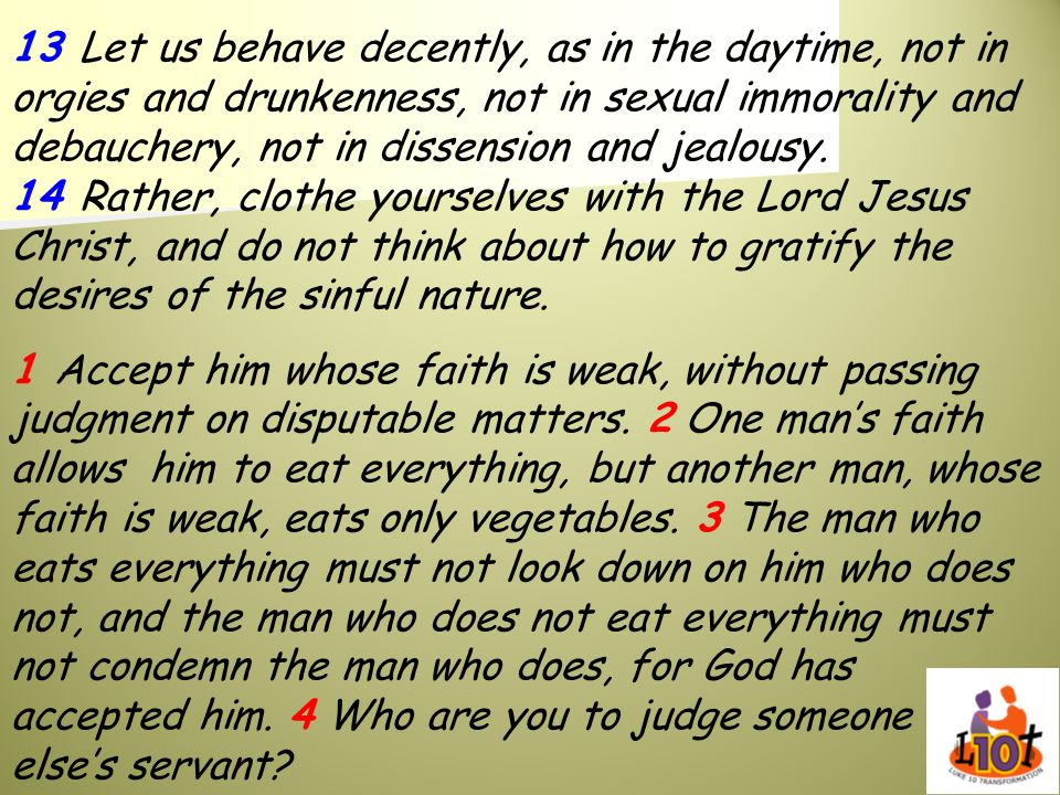 13 Let us behave decently, as in the daytime, not in orgies and drunkenness, not in sexual immorality and debauchery, not in dissension and jealousy.