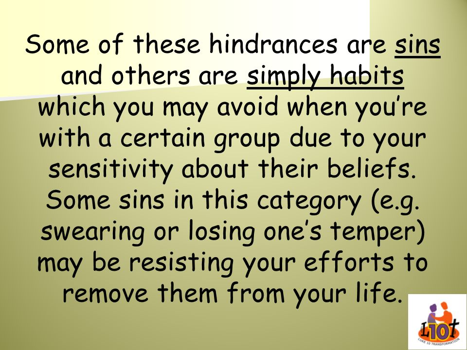 Some of these hindrances are sins and others are simply habits which you may avoid when you're with a certain group due to your sensitivity about their beliefs.