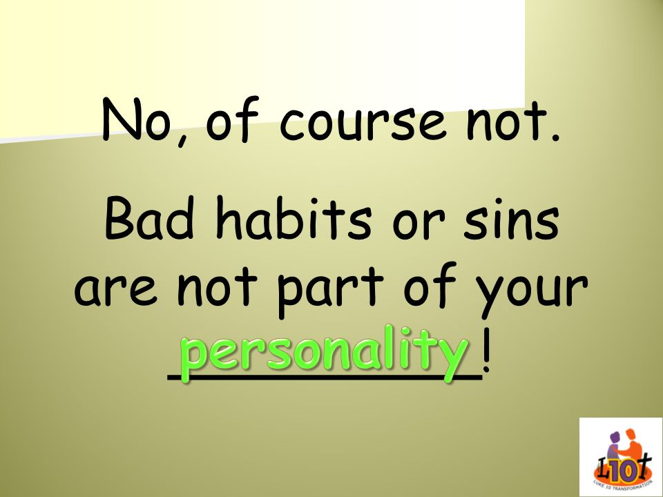 Bad habits or sins are not part of your _________!