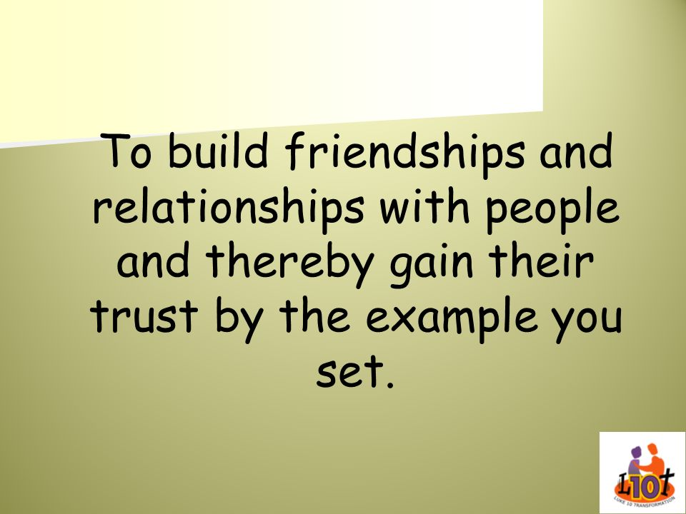 To build friendships and relationships with people and thereby gain their trust by the example you set.