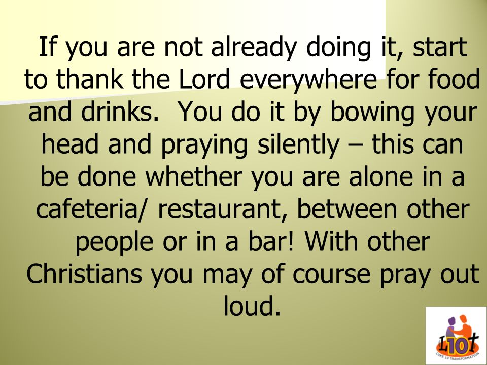 If you are not already doing it, start to thank the Lord everywhere for food and drinks.