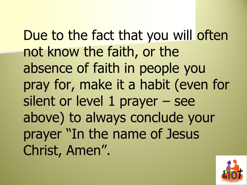 Due to the fact that you will often not know the faith, or the absence of faith in people you pray for, make it a habit (even for silent or level 1 prayer – see above) to always conclude your prayer In the name of Jesus Christ, Amen .