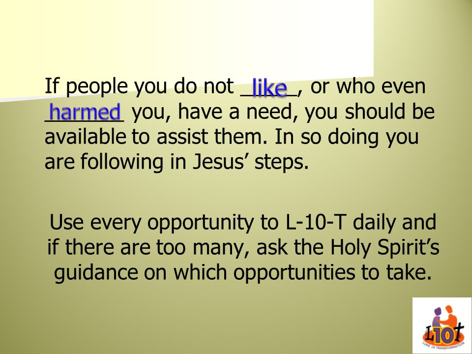 If people you do not _____, or who even _______ you, have a need, you should be available to assist them. In so doing you are following in Jesus' steps. Use every opportunity to L-10-T daily and if there are too many, ask the Holy Spirit's guidance on which opportunities to take.