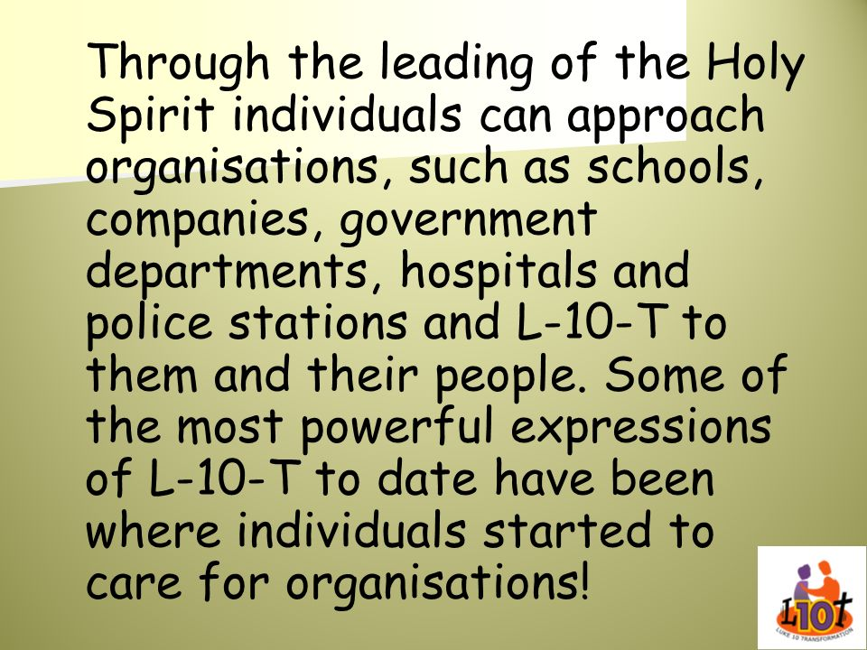 Through the leading of the Holy Spirit individuals can approach organisations, such as schools, companies, government departments, hospitals and police stations and L-10-T to them and their people.