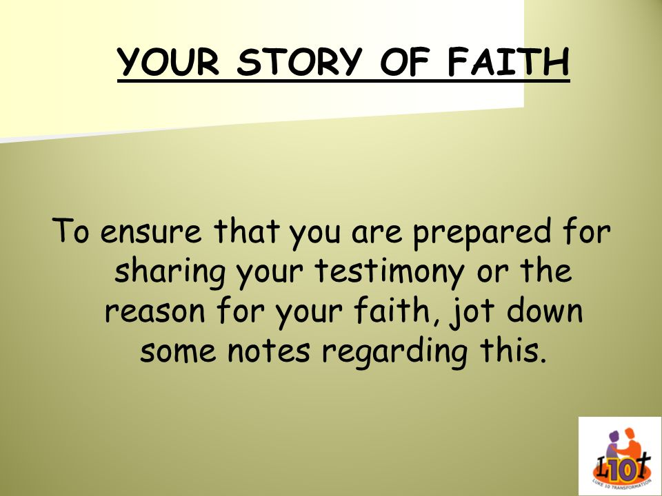 YOUR STORY OF FAITHTo ensure that you are prepared for sharing your testimony or the reason for your faith, jot down some notes regarding this.
