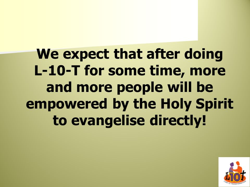 We expect that after doing L-10-T for some time, more and more people will be empowered by the Holy Spirit to evangelise directly!