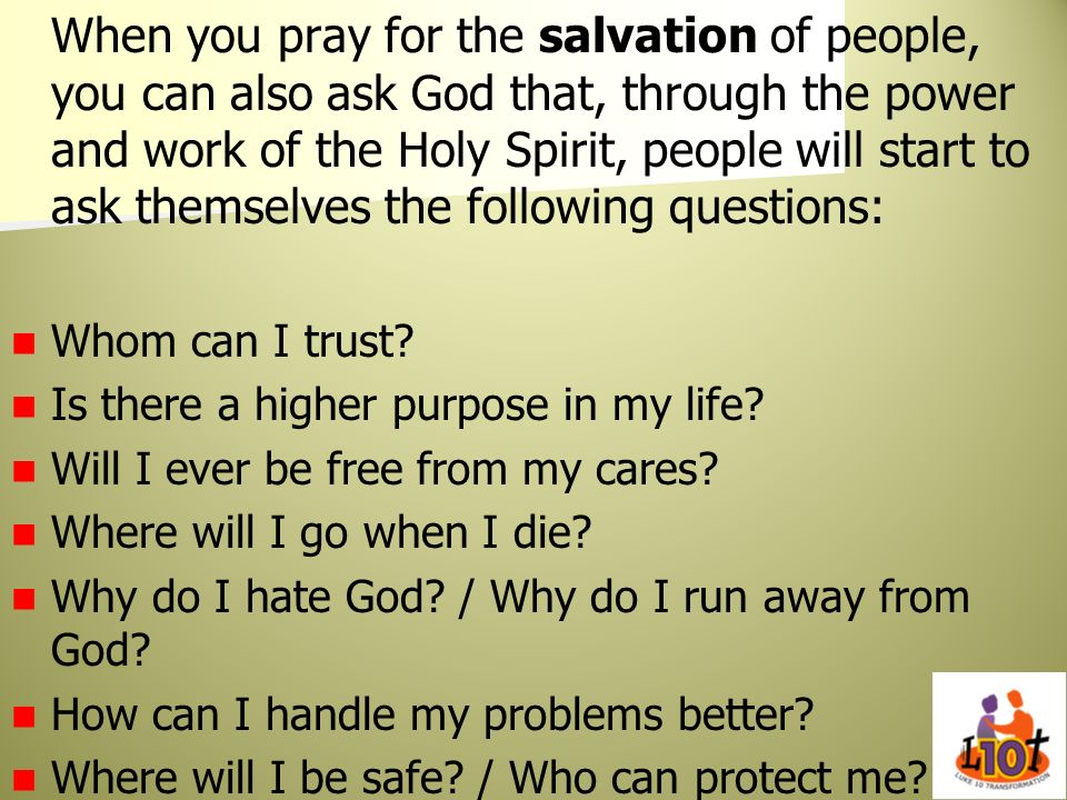 When you pray for the salvation of people, you can also ask God that, through the power and work of the Holy Spirit, people will start to ask themselves the following questions: