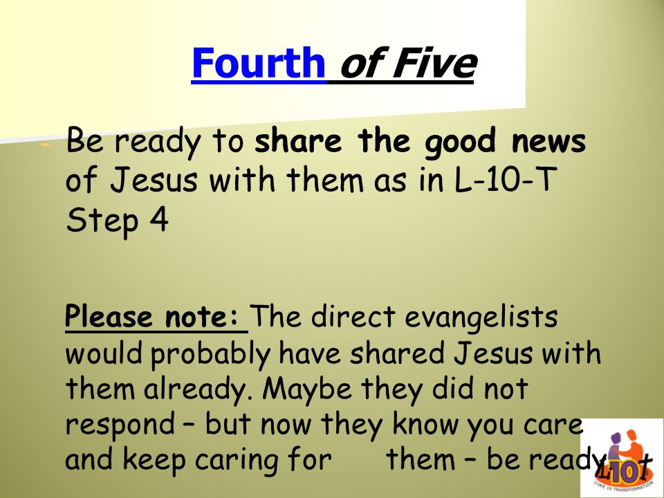 Fourth of FiveBe ready to share the good news of Jesus with them as in L-10-T Step 4.