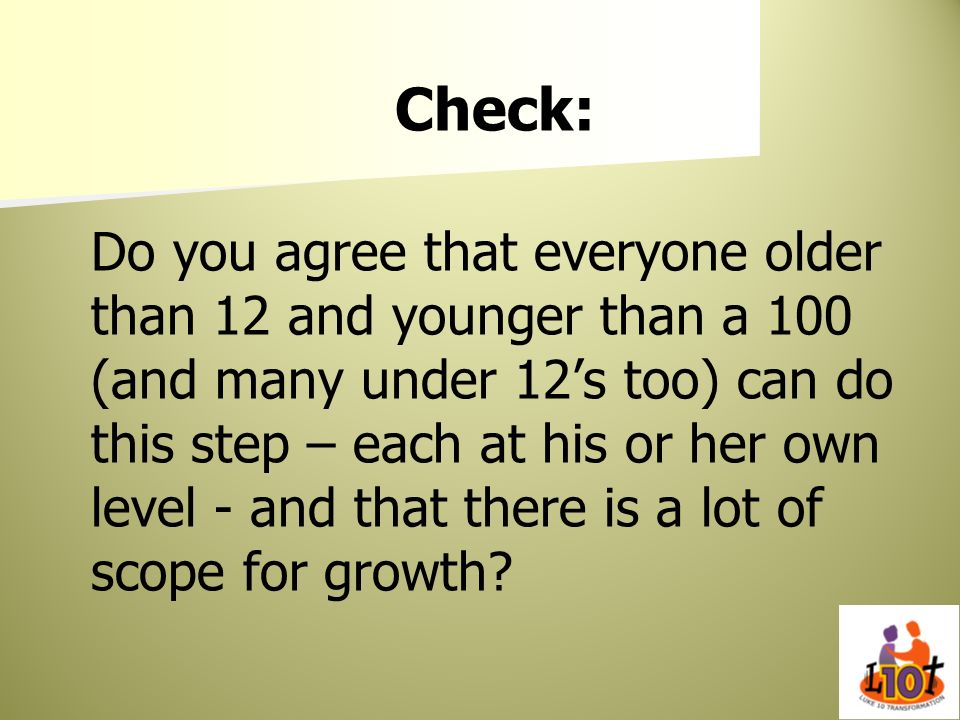 Check: Do you agree that everyone older than 12 and younger than a 100 (and many under 12's too) can do this step – each at his or her own level - and that there is a lot of scope for growth
