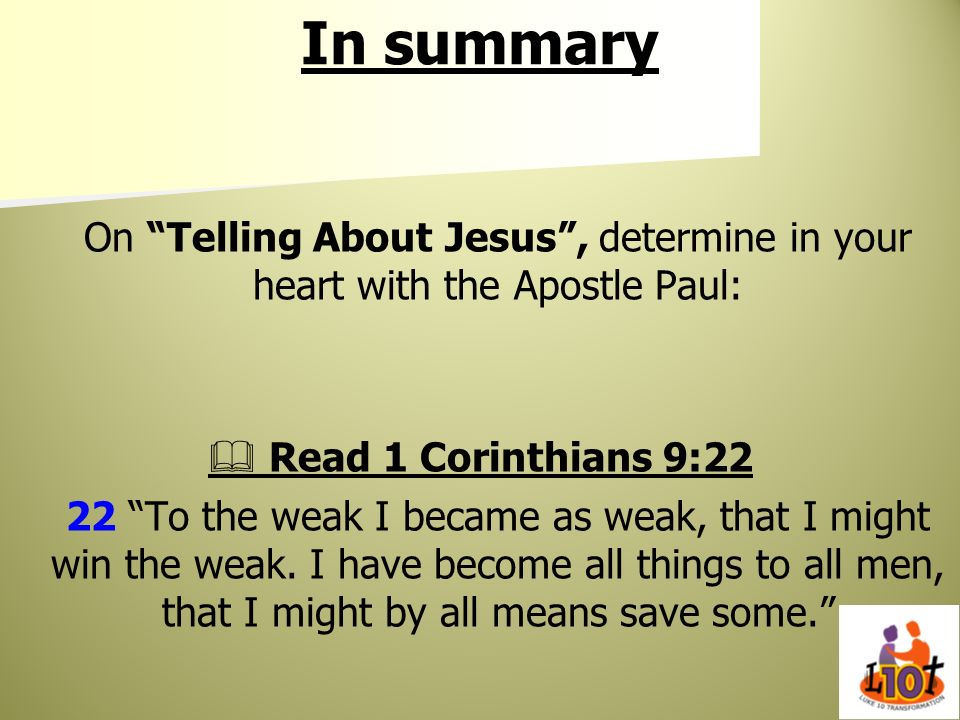 In summaryOn Telling About Jesus , determine in your heart with the Apostle Paul:  Read 1 Corinthians 9:22.