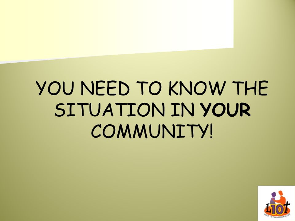 YOU NEED TO KNOW THE SITUATION IN YOUR COMMUNITY!