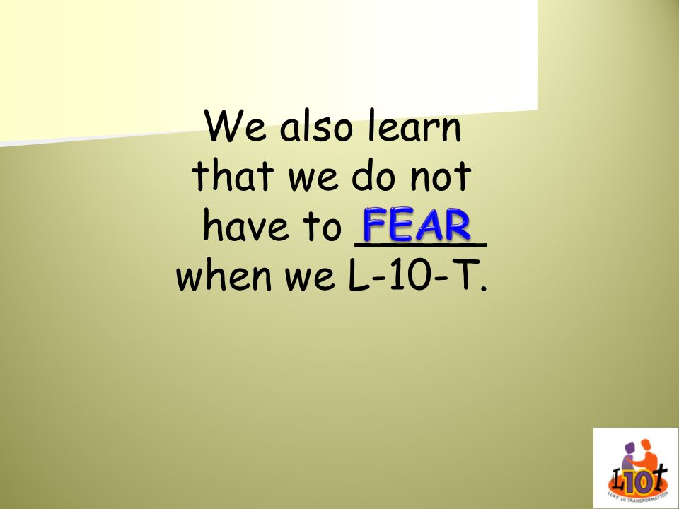 We also learn that we do not have to _____ when we L-10-T. FEAR