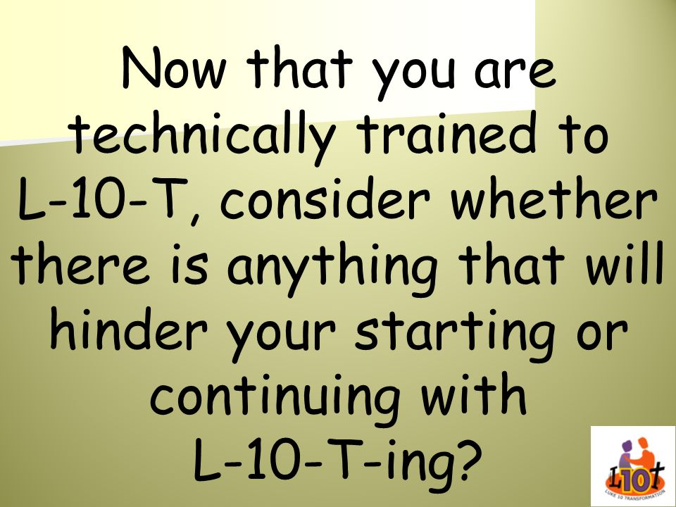 Now that you are technically trained to L-10-T, consider whether there is anything that will hinder your starting or continuing with