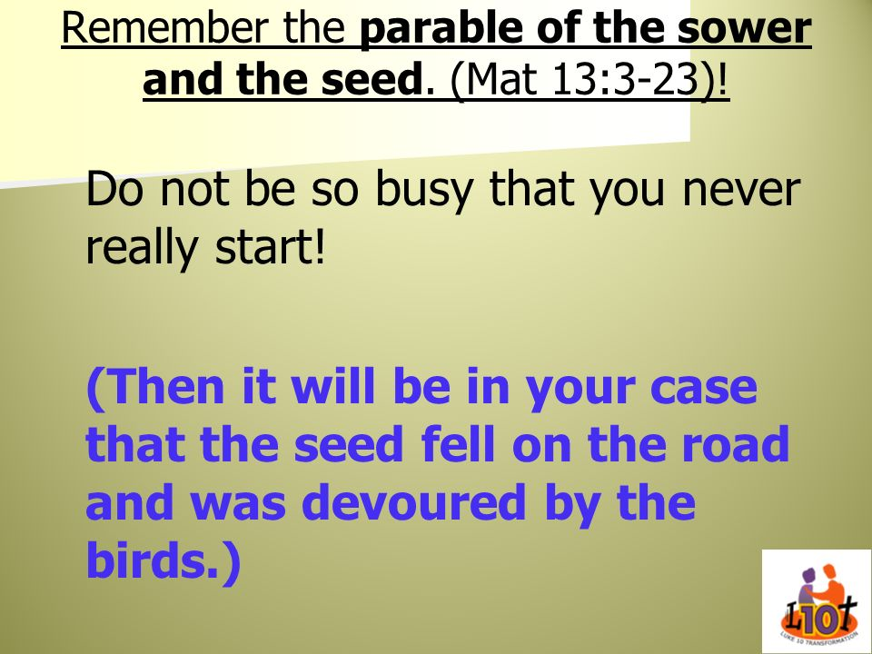 Remember the parable of the sower and the seed. (Mat 13:3-23)!