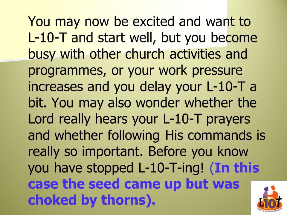 You may now be excited and want to L-10-T and start well, but you become busy with other church activities and programmes, or your work pressure increases and you delay your L-10-T a bit.